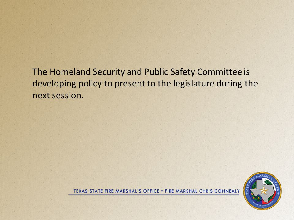 The Homeland Security and Public Safety Committee is developing policy to present to the legislature during the next session.