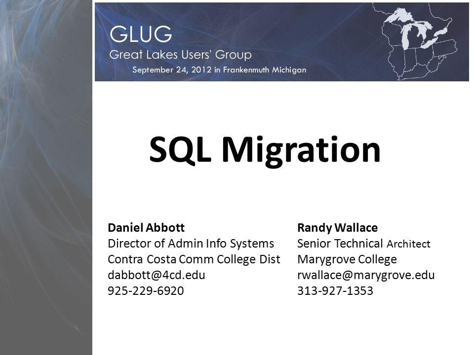 SQL Migration Daniel Abbott Director of Admin Info Systems Contra Costa Comm College Dist dabbott@4cd.edu 925-229-6920 Randy Wallace Senior Technical Architect Marygrove College rwallace@marygrove.edu 313-927-1353