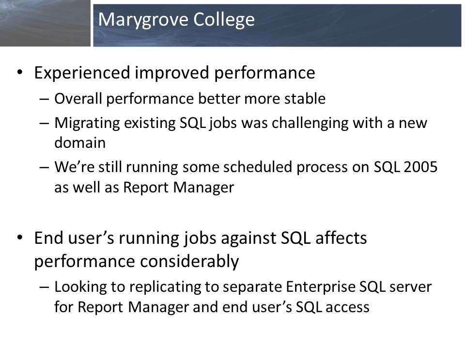Experienced improved performance – Overall performance better more stable – Migrating existing SQL jobs was challenging with a new domain – We're still running some scheduled process on SQL 2005 as well as Report Manager End user's running jobs against SQL affects performance considerably – Looking to replicating to separate Enterprise SQL server for Report Manager and end user's SQL access Marygrove College
