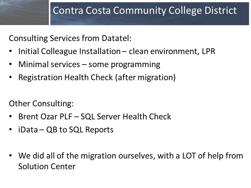 Consulting Services from Datatel: Initial Colleague Installation – clean environment, LPR Minimal services – some programming Registration Health Check (after migration) Other Consulting: Brent Ozar PLF – SQL Server Health Check iData – QB to SQL Reports We did all of the migration ourselves, with a LOT of help from Solution Center Contra Costa Community College District