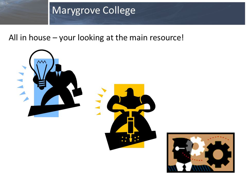 All in house – your looking at the main resource! Marygrove College