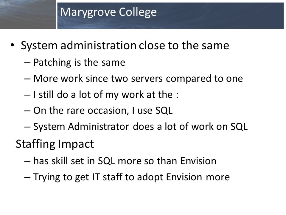 System administration close to the same – Patching is the same – More work since two servers compared to one – I still do a lot of my work at the : – On the rare occasion, I use SQL – System Administrator does a lot of work on SQL Staffing Impact – has skill set in SQL more so than Envision – Trying to get IT staff to adopt Envision more Marygrove College