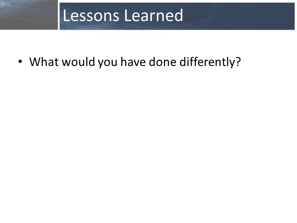 What would you have done differently? Lessons Learned
