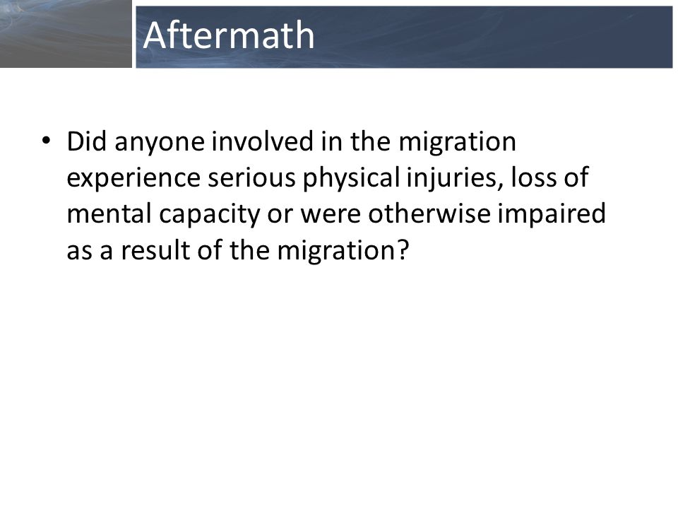 Did anyone involved in the migration experience serious physical injuries, loss of mental capacity or were otherwise impaired as a result of the migration.