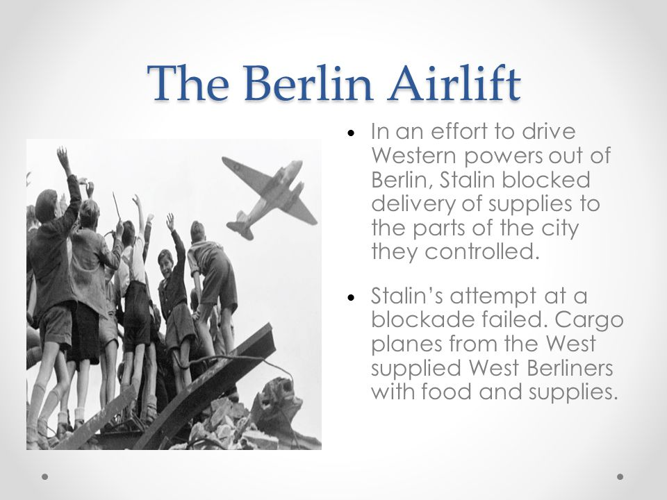 The Berlin Airlift In an effort to drive Western powers out of Berlin, Stalin blocked delivery of supplies to the parts of the city they controlled.