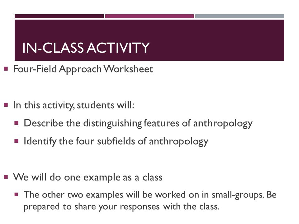 IN-CLASS ACTIVITY  Four-Field Approach Worksheet  In this activity, students will:  Describe the distinguishing features of anthropology  Identify the four subfields of anthropology  We will do one example as a class  The other two examples will be worked on in small-groups.