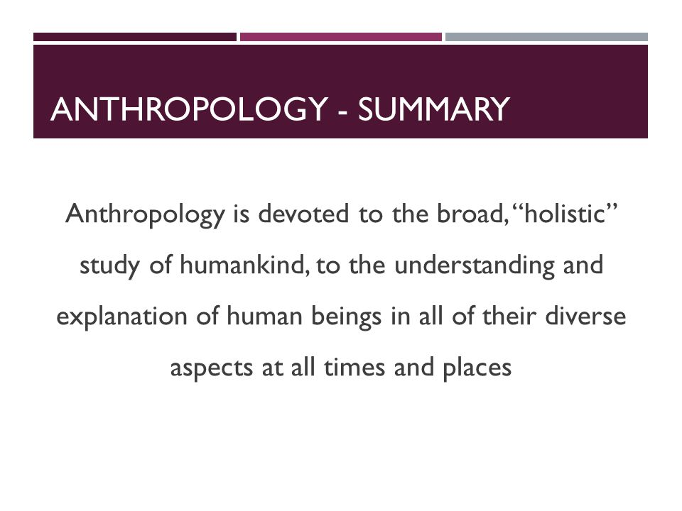 ANTHROPOLOGY - SUMMARY Anthropology is devoted to the broad, holistic study of humankind, to the understanding and explanation of human beings in all of their diverse aspects at all times and places
