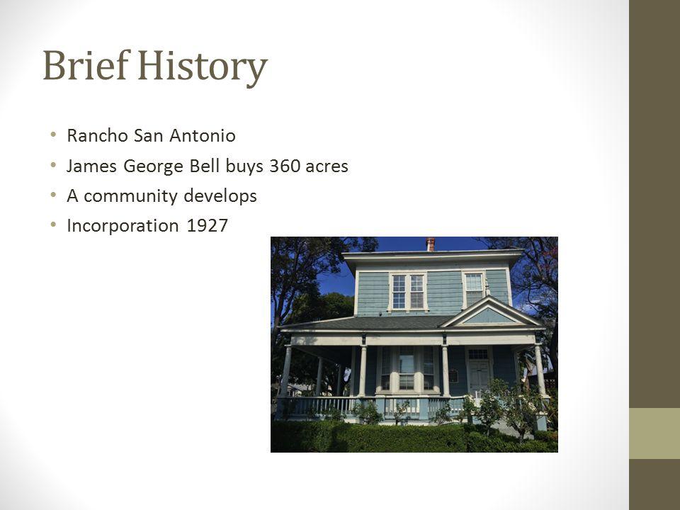 Brief History Rancho San Antonio James George Bell buys 360 acres A community develops Incorporation 1927
