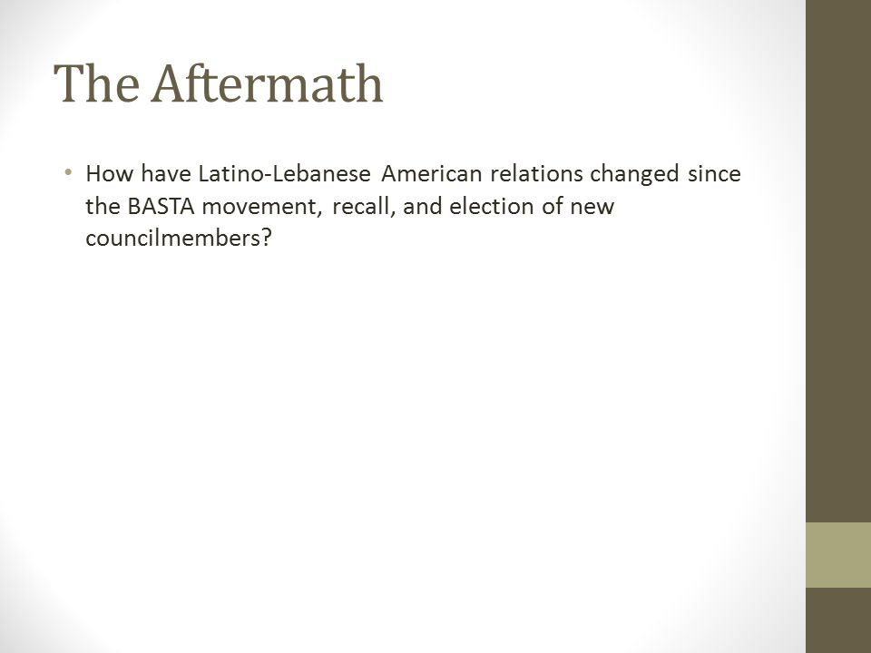 The Aftermath How have Latino-Lebanese American relations changed since the BASTA movement, recall, and election of new councilmembers?