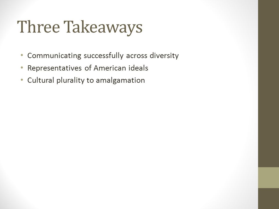 Three Takeaways Communicating successfully across diversity Representatives of American ideals Cultural plurality to amalgamation