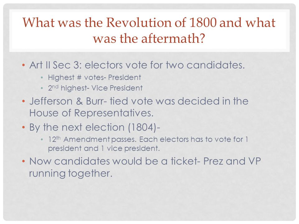 What was the Revolution of 1800 and what was the aftermath? Art II Sec 3: electors vote for two candidates. Highest # votes- President 2 nd highest- V
