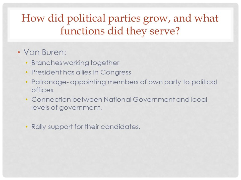 How did political parties grow, and what functions did they serve? Van Buren: Branches working together President has allies in Congress Patronage- ap