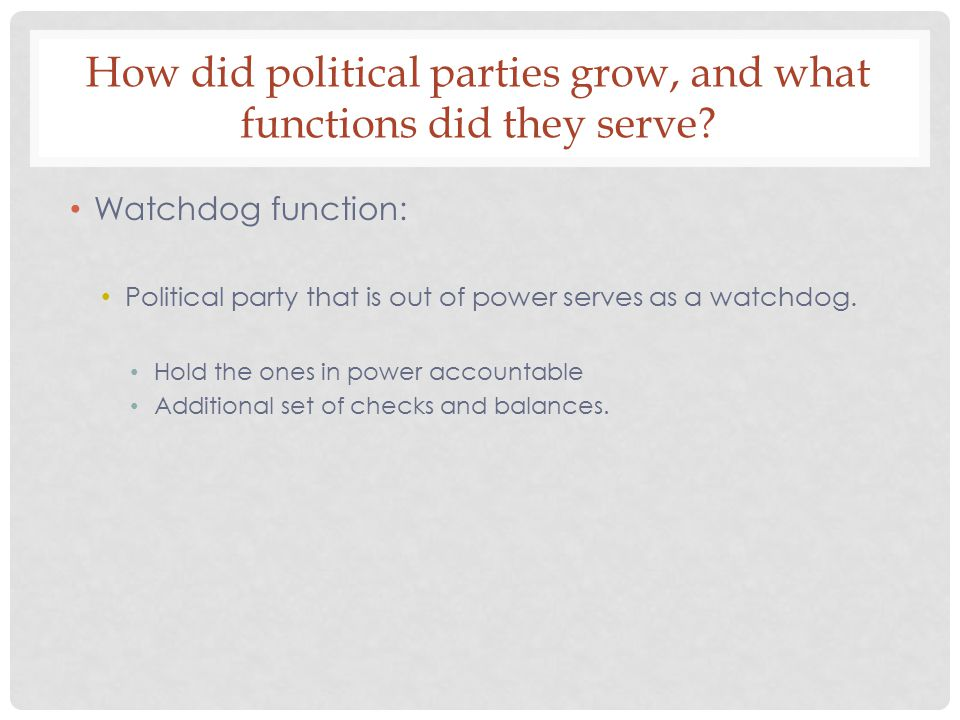 How did political parties grow, and what functions did they serve? Watchdog function: Political party that is out of power serves as a watchdog. Hold