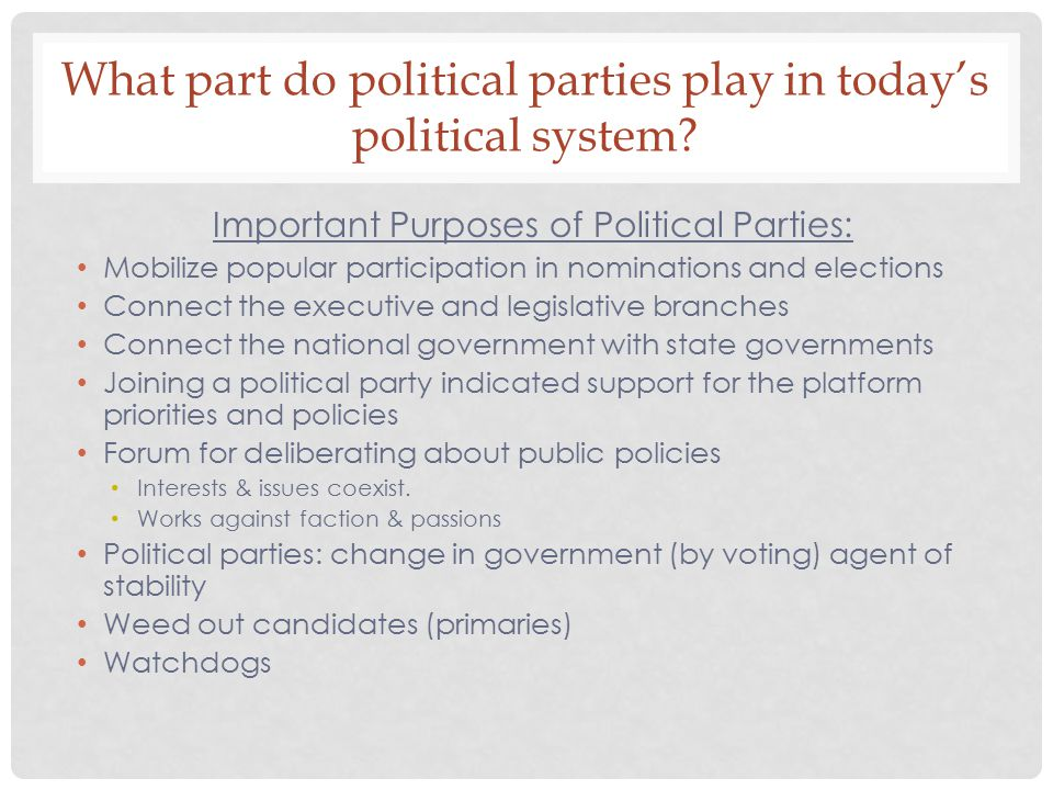 What part do political parties play in today's political system? Important Purposes of Political Parties: Mobilize popular participation in nomination