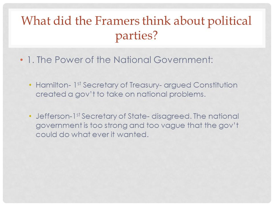 What did the Framers think about political parties? 1. The Power of the National Government: Hamilton- 1 st Secretary of Treasury- argued Constitution