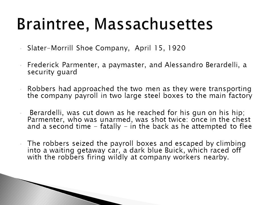 Slater-Morrill Shoe Company, April 15, 1920 Frederick Parmenter, a paymaster, and Alessandro Berardelli, a security guard Robbers had approached the two men as they were transporting the company payroll in two large steel boxes to the main factory Berardelli, was cut down as he reached for his gun on his hip; Parmenter, who was unarmed, was shot twice: once in the chest and a second time - fatally - in the back as he attempted to flee The robbers seized the payroll boxes and escaped by climbing into a waiting getaway car, a dark blue Buick, which raced off with the robbers firing wildly at company workers nearby.