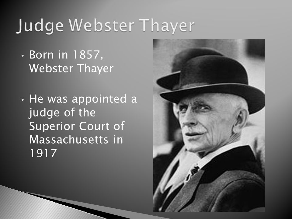 Born in 1857, Webster Thayer He was appointed a judge of the Superior Court of Massachusetts in 1917