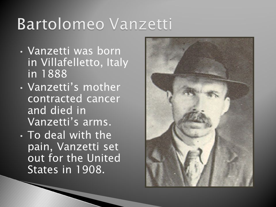 Vanzetti was born in Villafelletto, Italy in 1888 Vanzetti's mother contracted cancer and died in Vanzetti's arms.