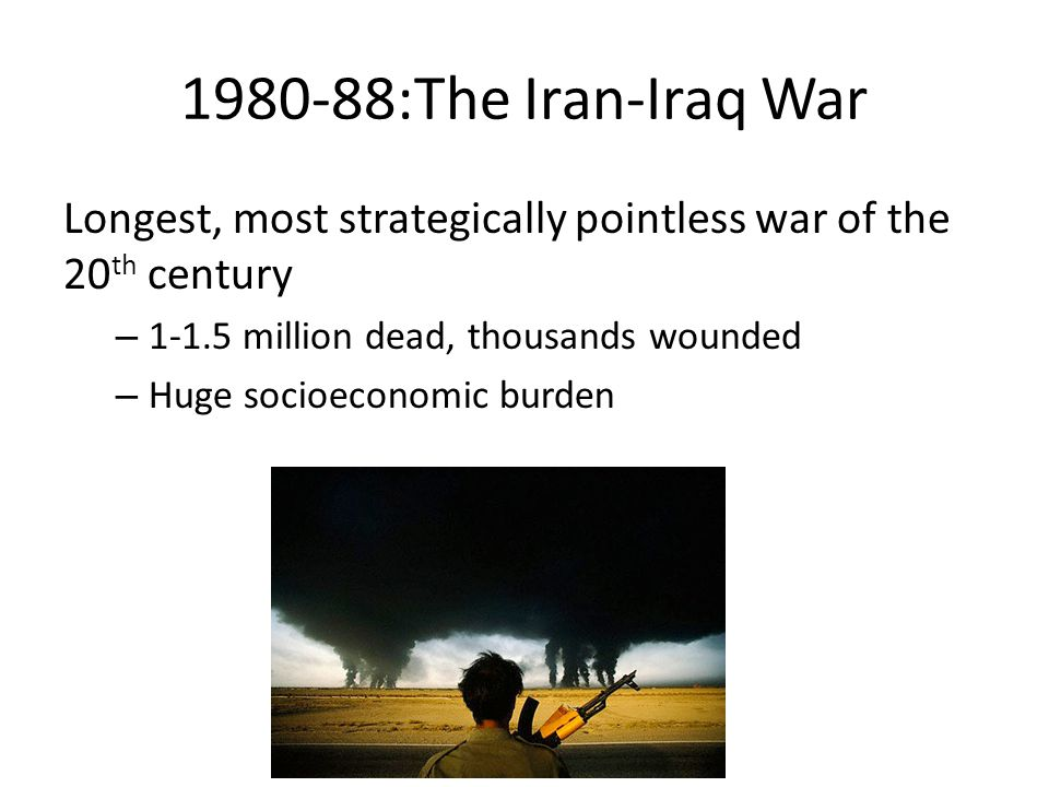 1980-88:The Iran-Iraq War Longest, most strategically pointless war of the 20 th century – 1-1.5 million dead, thousands wounded – Huge socioeconomic
