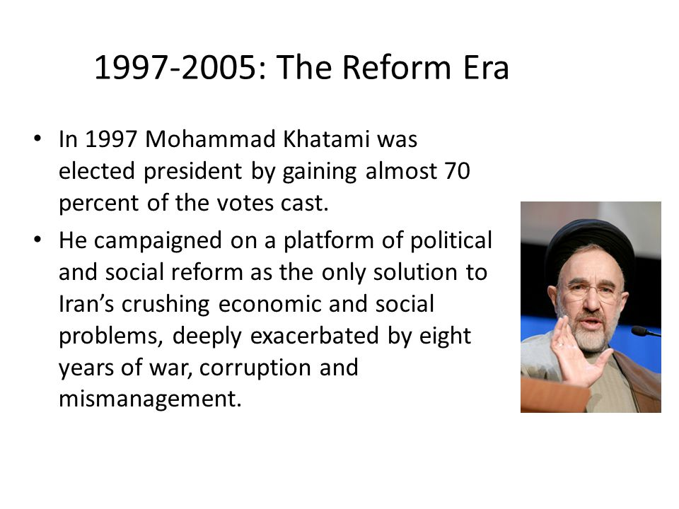 1997-2005: The Reform Era In 1997 Mohammad Khatami was elected president by gaining almost 70 percent of the votes cast. He campaigned on a platform o