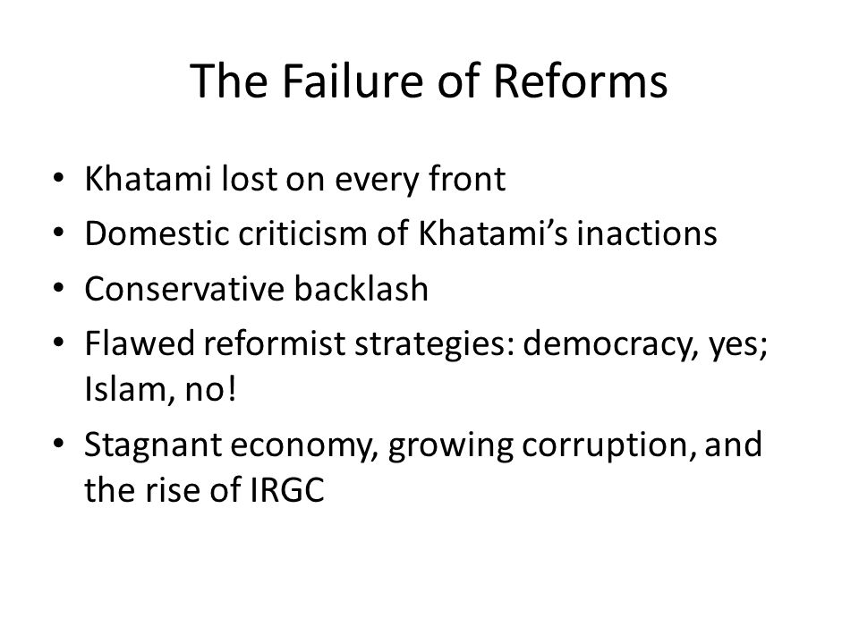 The Failure of Reforms Khatami lost on every front Domestic criticism of Khatami's inactions Conservative backlash Flawed reformist strategies: democracy, yes; Islam, no.