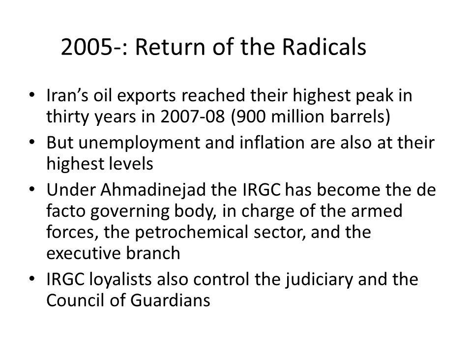 2005-: Return of the Radicals Iran's oil exports reached their highest peak in thirty years in 2007-08 (900 million barrels) But unemployment and inflation are also at their highest levels Under Ahmadinejad the IRGC has become the de facto governing body, in charge of the armed forces, the petrochemical sector, and the executive branch IRGC loyalists also control the judiciary and the Council of Guardians