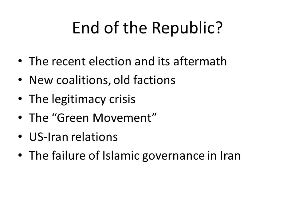 "End of the Republic? The recent election and its aftermath New coalitions, old factions The legitimacy crisis The ""Green Movement"" US-Iran relations T"