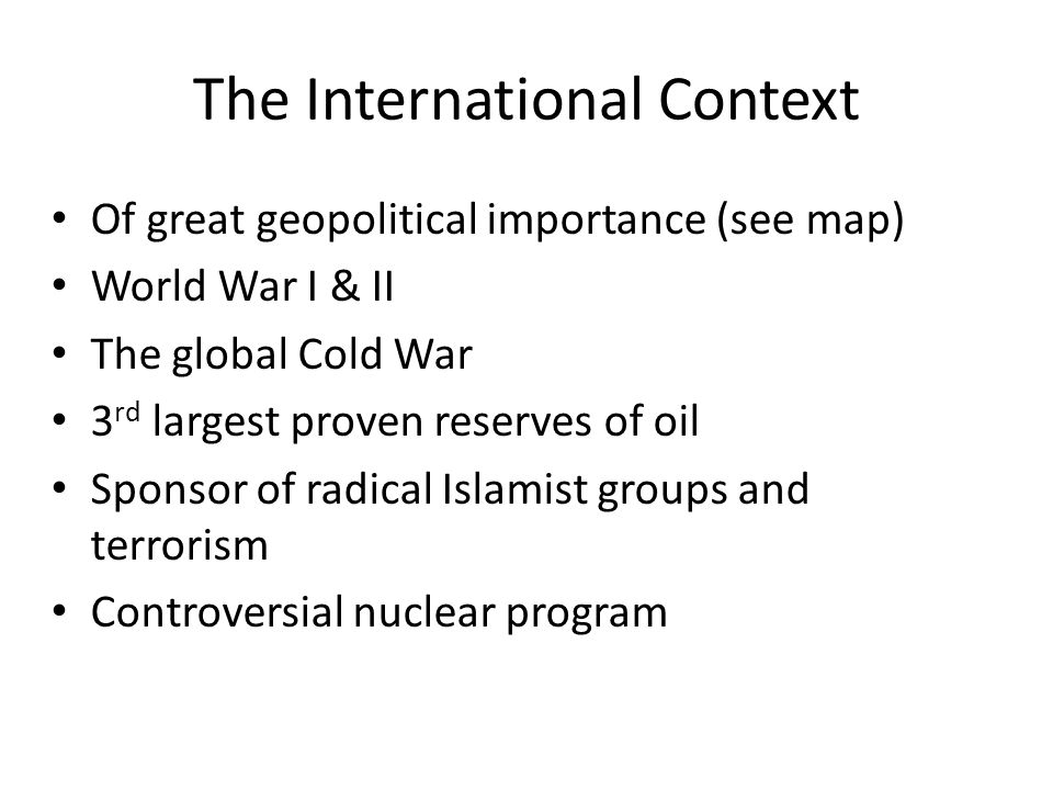 The International Context Of great geopolitical importance (see map) World War I & II The global Cold War 3 rd largest proven reserves of oil Sponsor