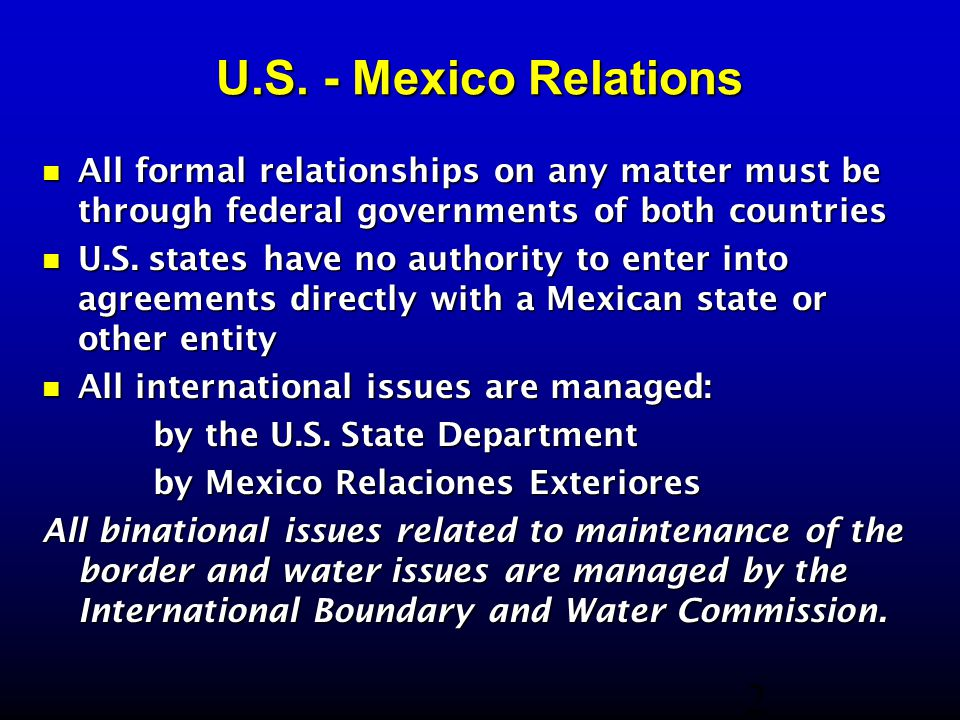 U.S. - Mexico Relations All formal relationships on any matter must be through federal governments of both countries All formal relationships on any m