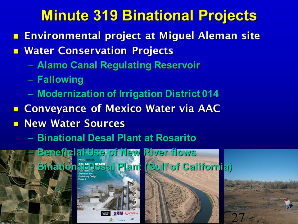Minute 319 Binational Projects Environmental project at Miguel Aleman site Environmental project at Miguel Aleman site Water Conservation Projects Water Conservation Projects –Alamo Canal Regulating Reservoir –Fallowing –Modernization of Irrigation District 014 Conveyance of Mexico Water via AAC Conveyance of Mexico Water via AAC New Water Sources New Water Sources –Binational Desal Plant at Rosarito –Beneficial Use of New River flows –Binational Desal Plant (Gulf of California) 27