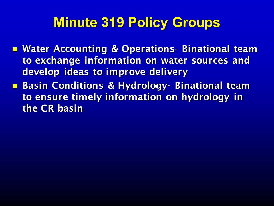 Minute 319 Policy Groups Water Accounting & Operations- Binational team to exchange information on water sources and develop ideas to improve delivery Water Accounting & Operations- Binational team to exchange information on water sources and develop ideas to improve delivery Basin Conditions & Hydrology- Binational team to ensure timely information on hydrology in the CR basin Basin Conditions & Hydrology- Binational team to ensure timely information on hydrology in the CR basin