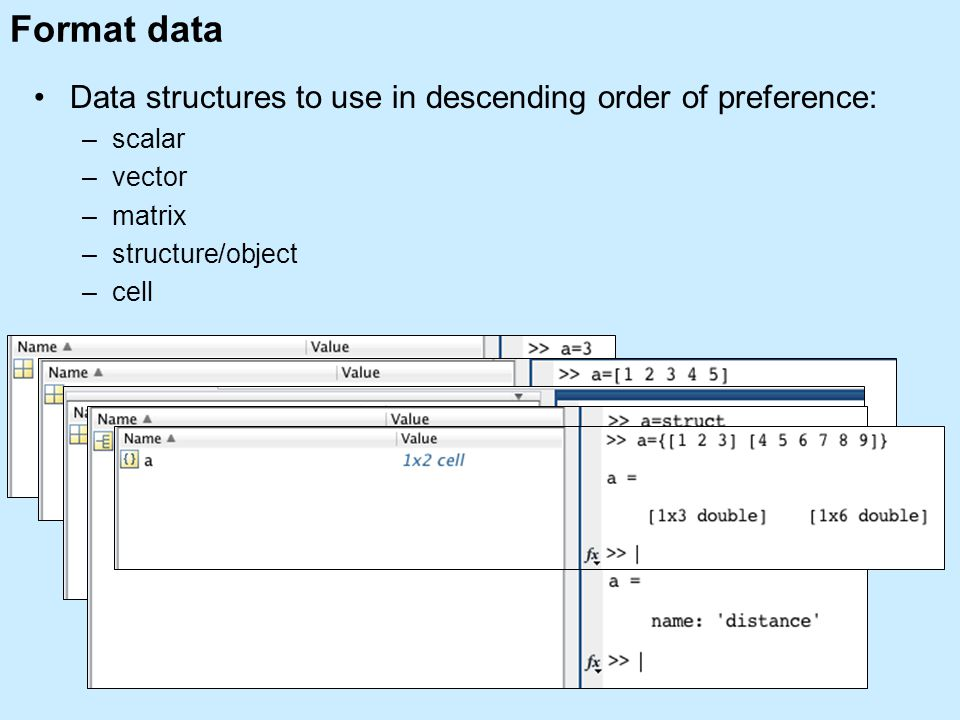 Format data Data structures to use in descending order of preference: –scalar –vector –matrix –structure/object –cell