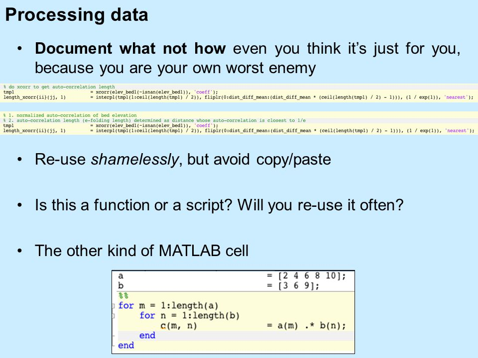 Processing data Document what not how even you think it's just for you, because you are your own worst enemy Re-use shamelessly, but avoid copy/paste Is this a function or a script.