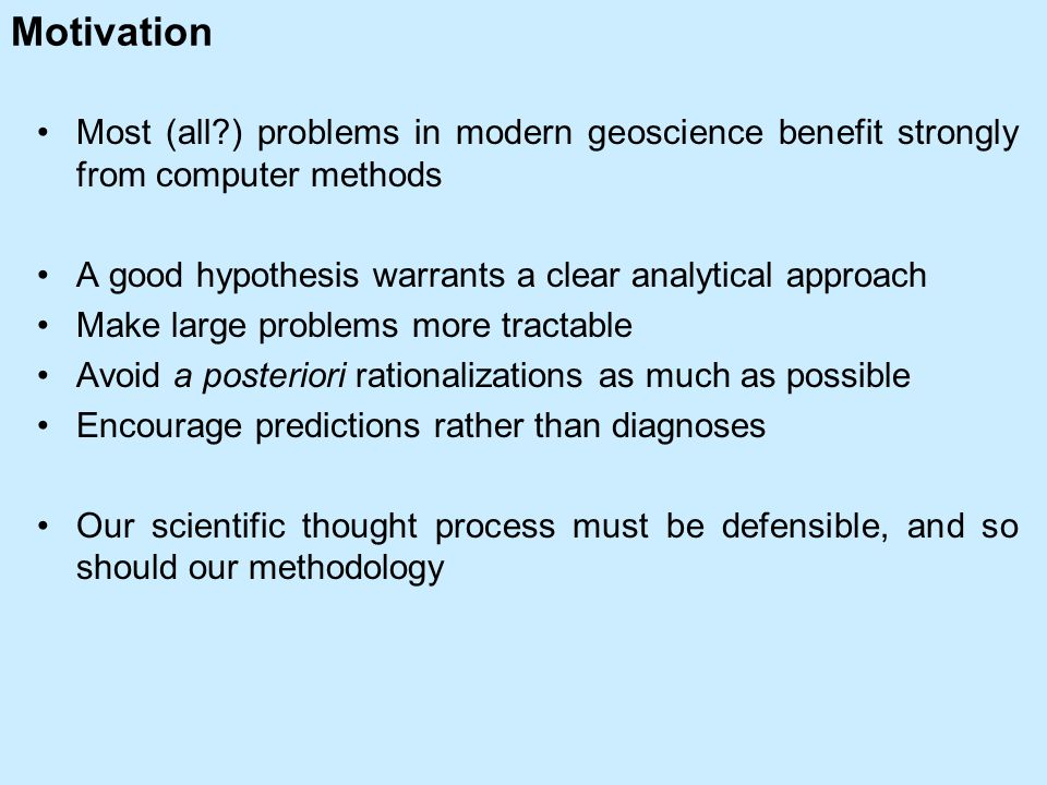 Motivation Most (all ) problems in modern geoscience benefit strongly from computer methods A good hypothesis warrants a clear analytical approach Make large problems more tractable Avoid a posteriori rationalizations as much as possible Encourage predictions rather than diagnoses Our scientific thought process must be defensible, and so should our methodology