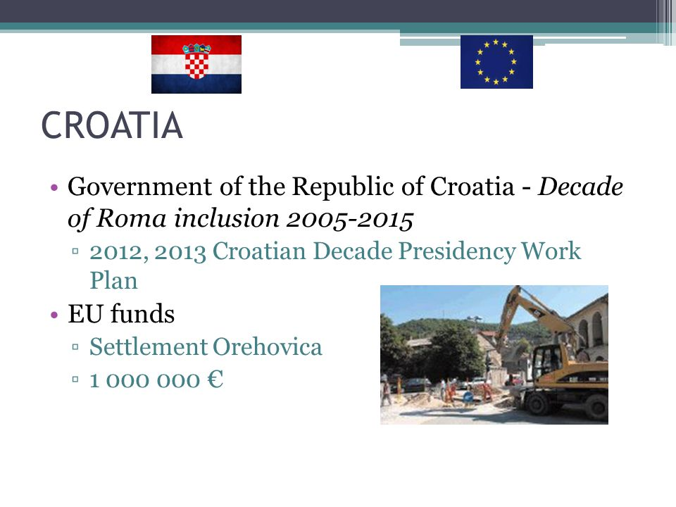 CROATIA Government of the Republic of Croatia - Decade of Roma inclusion 2005-2015 ▫2012, 2013 Croatian Decade Presidency Work Plan EU funds ▫Settlement Orehovica ▫1 000 000 €