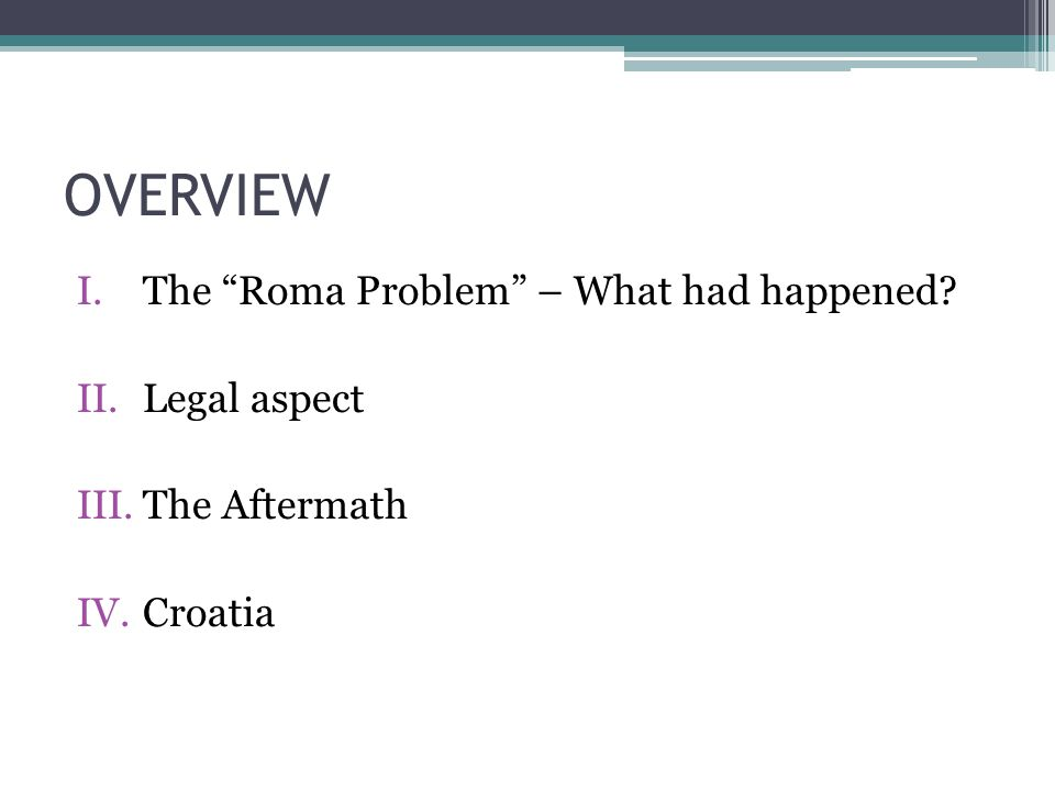 OVERVIEW I.The Roma Problem – What had happened II.Legal aspect III.The Aftermath IV.Croatia