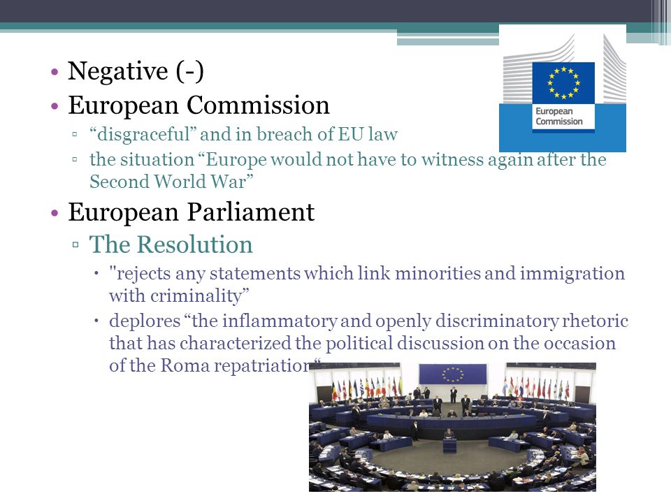 Negative (-) European Commission ▫ disgraceful and in breach of EU law ▫the situation Europe would not have to witness again after the Second World War European Parliament ▫The Resolution  rejects any statements which link minorities and immigration with criminality  deplores the inflammatory and openly discriminatory rhetoric that has characterized the political discussion on the occasion of the Roma repatriation