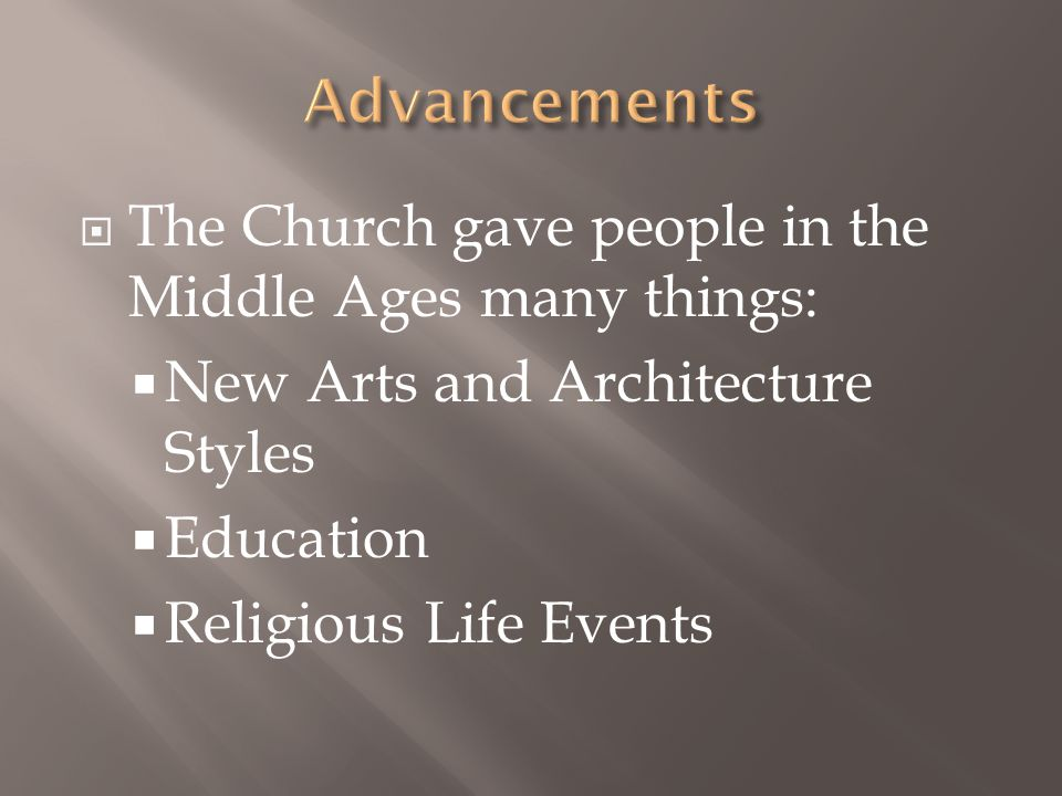  The Church gave people in the Middle Ages many things:  New Arts and Architecture Styles  Education  Religious Life Events