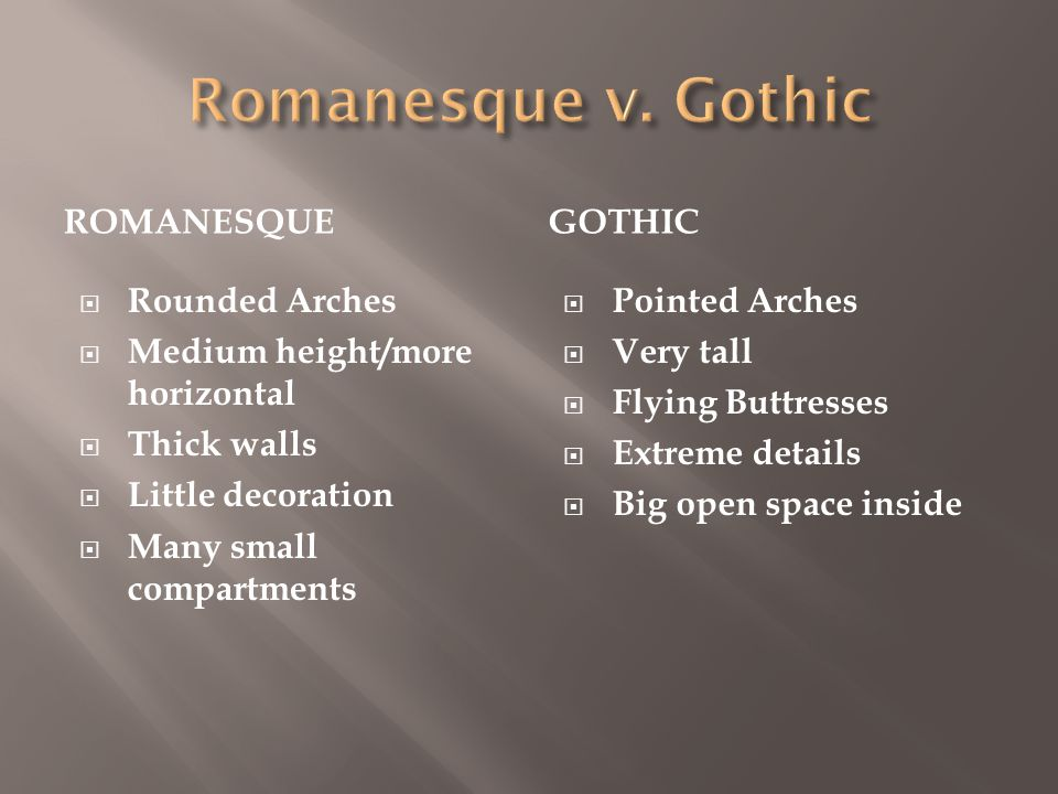 ROMANESQUEGOTHIC  Rounded Arches  Medium height/more horizontal  Thick walls  Little decoration  Many small compartments  Pointed Arches  Very tall  Flying Buttresses  Extreme details  Big open space inside