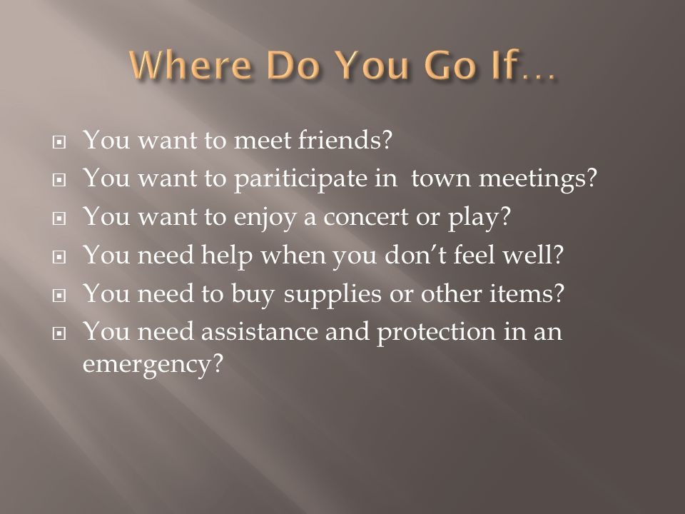  You want to meet friends.  You want to pariticipate in town meetings.