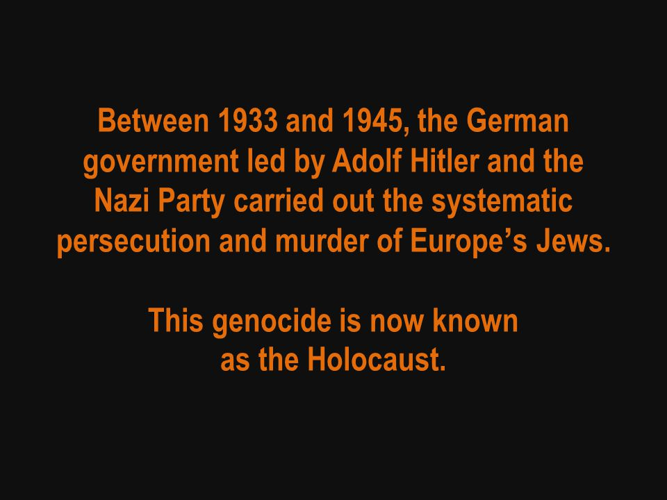 Between 1933 and 1945, the German government led by Adolf Hitler and the Nazi Party carried out the systematic persecution and murder of Europe's Jews