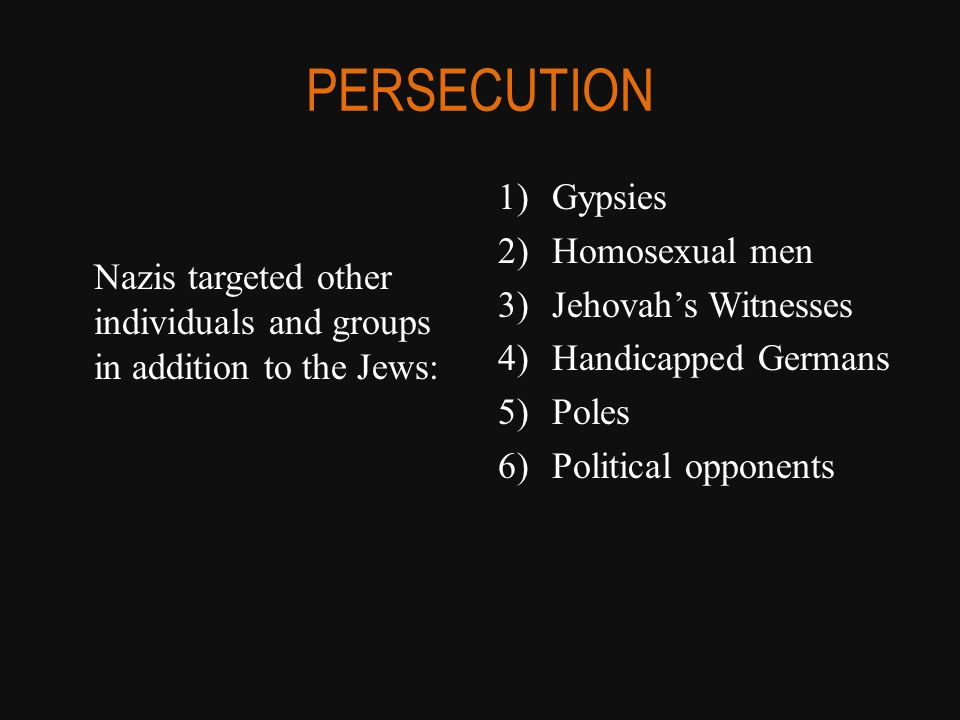 PERSECUTION Nazis targeted other individuals and groups in addition to the Jews: 1)Gypsies 2)Homosexual men 3)Jehovah's Witnesses 4)Handicapped Germans 5)Poles 6)Political opponents