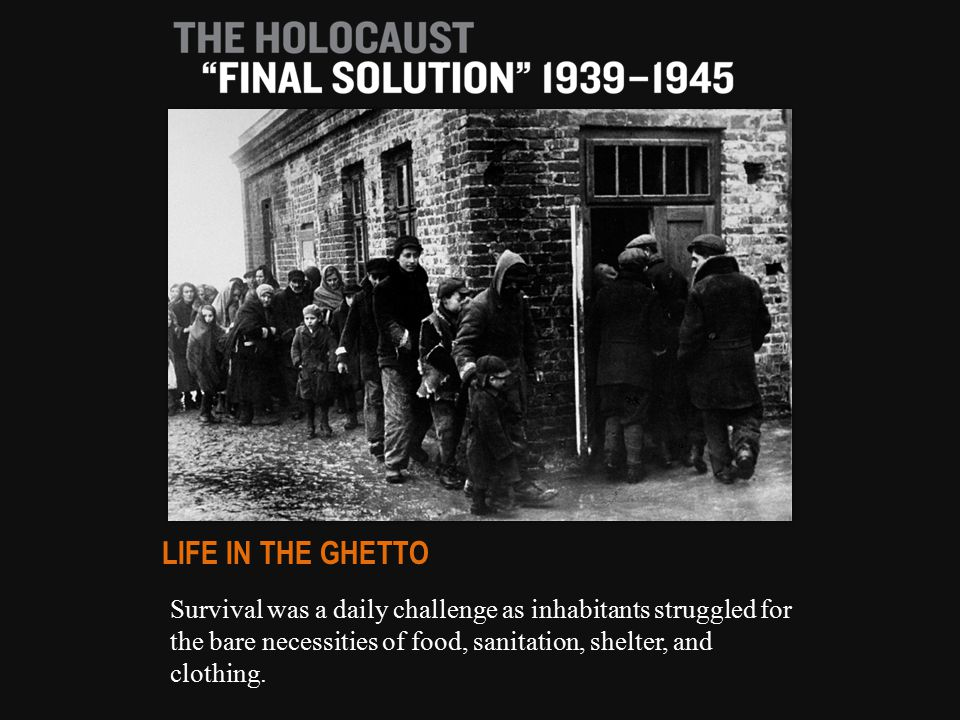 Survival was a daily challenge as inhabitants struggled for the bare necessities of food, sanitation, shelter, and clothing. LIFE IN THE GHETTO