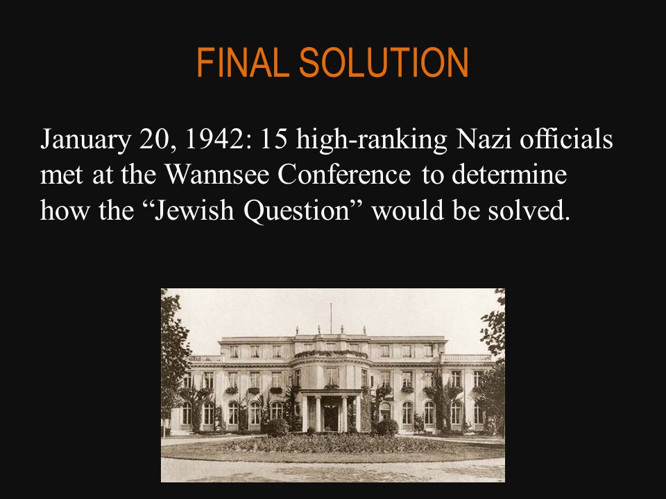 """FINAL SOLUTION January 20, 1942: 15 high-ranking Nazi officials met at the Wannsee Conference to determine how the """"Jewish Question"""" would be solved."""