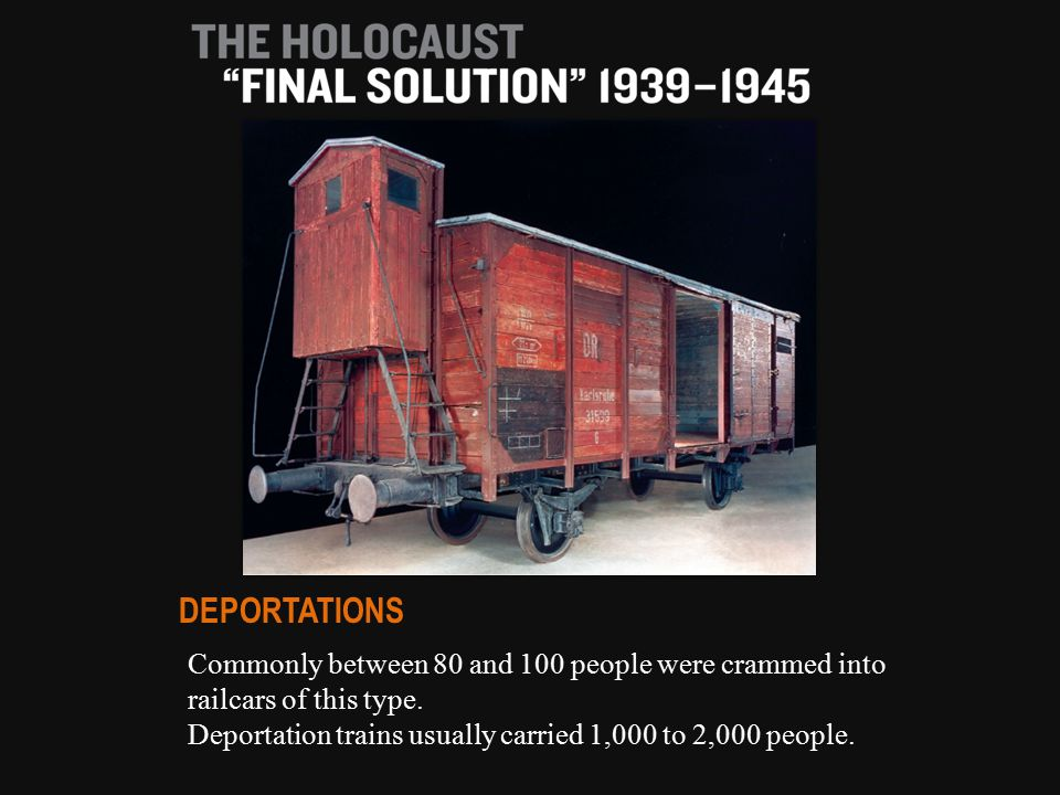 Commonly between 80 and 100 people were crammed into railcars of this type. Deportation trains usually carried 1,000 to 2,000 people. DEPORTATIONS