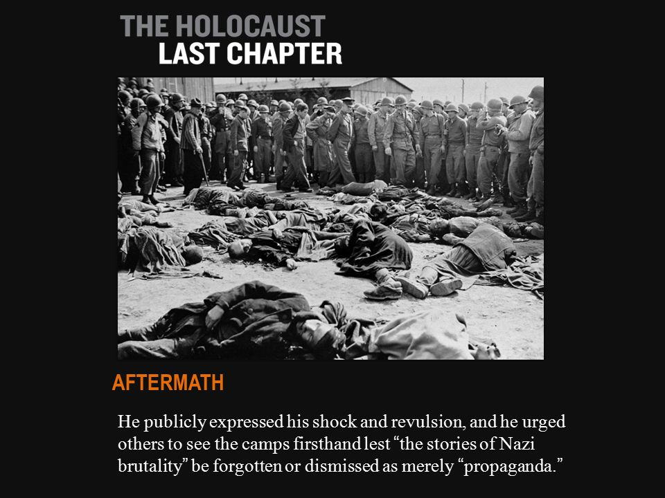 He publicly expressed his shock and revulsion, and he urged others to see the camps firsthand lest the stories of Nazi brutality be forgotten or dismissed as merely propaganda. AFTERMATH