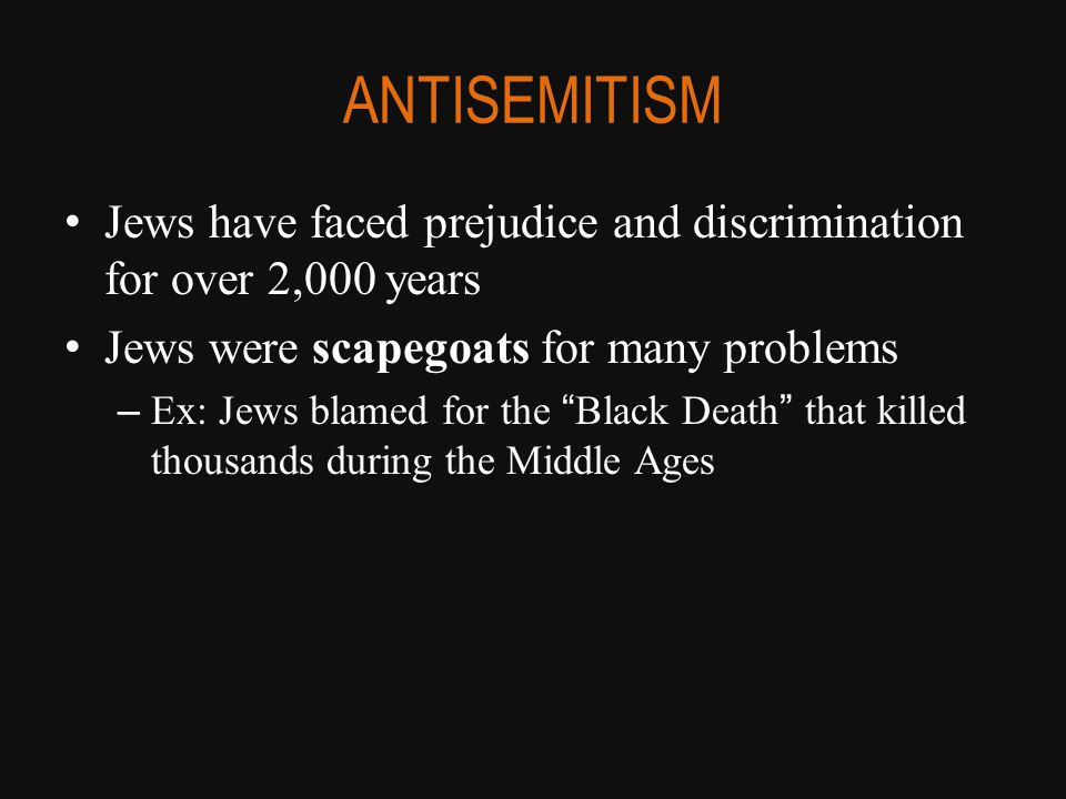 """ANTISEMITISM Jews have faced prejudice and discrimination for over 2,000 years Jews were scapegoats for many problems – Ex: Jews blamed for the """"Black"""