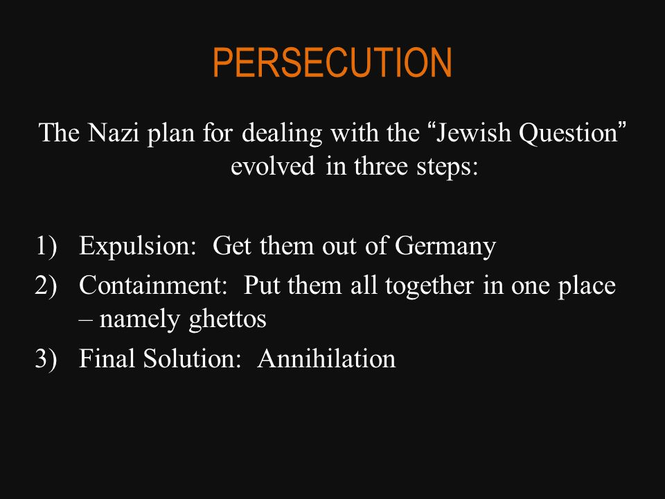 PERSECUTION The Nazi plan for dealing with the Jewish Question evolved in three steps: 1)Expulsion: Get them out of Germany 2)Containment: Put them all together in one place – namely ghettos 3)Final Solution: Annihilation