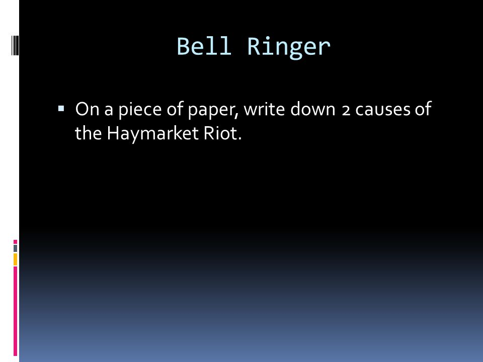 Bell Ringer  On a piece of paper, write down 2 causes of the Haymarket Riot.