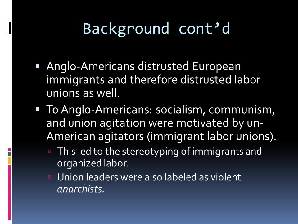 Background cont'd  Anglo-Americans distrusted European immigrants and therefore distrusted labor unions as well.